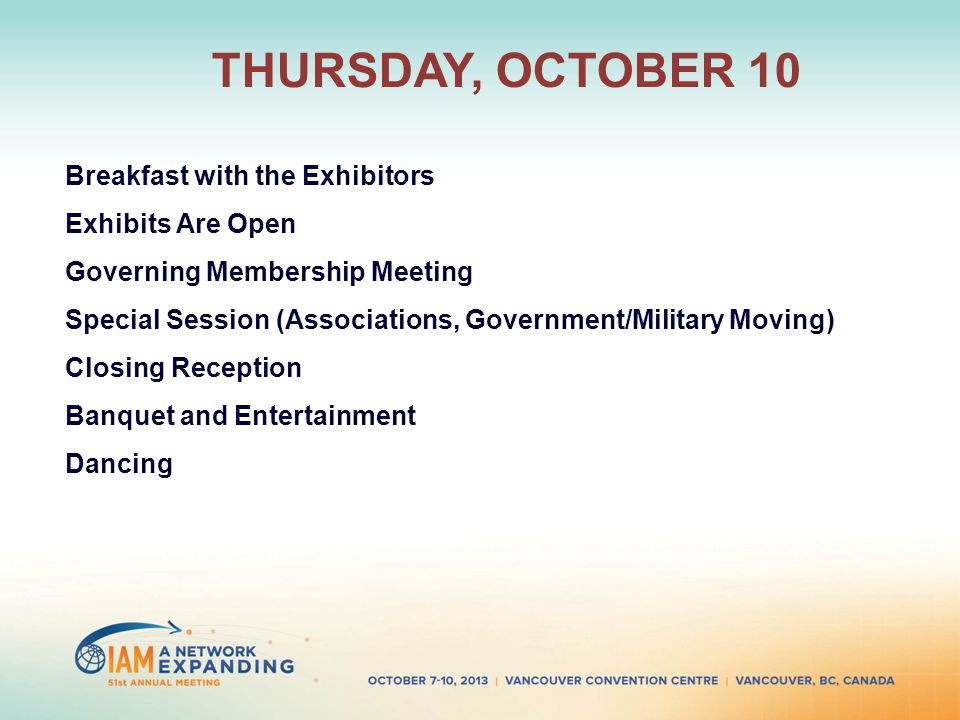 THURSDAY, OCTOBER 10 Breakfast with the Exhibitors Exhibits Are Open Governing Membership Meeting Special Session (Associations, Government/Military Moving) Closing Reception Banquet and Entertainment Dancing