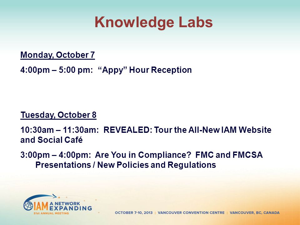 Knowledge Labs Monday, October 7 4:00pm – 5:00 pm: Appy Hour Reception Tuesday, October 8 10:30am – 11:30am: REVEALED: Tour the All-New IAM Website and Social Café 3:00pm – 4:00pm: Are You in Compliance.