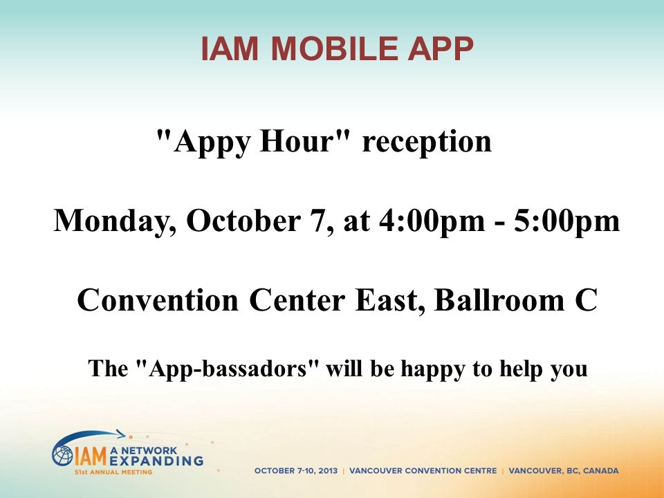 IAM MOBILE APP Appy Hour reception Monday, October 7, at 4:00pm - 5:00pm Convention Center East, Ballroom C The App-bassadors will be happy to help you
