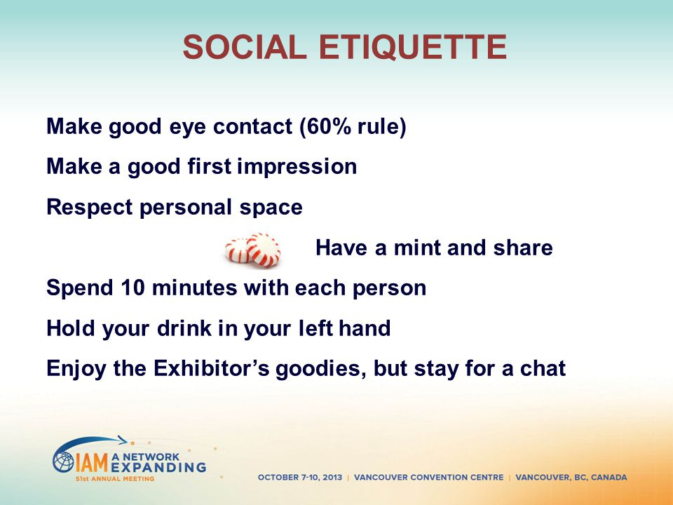 SOCIAL ETIQUETTE Make good eye contact (60% rule) Make a good first impression Respect personal space Have a mint and share Spend 10 minutes with each person Hold your drink in your left hand Enjoy the Exhibitors goodies, but stay for a chat