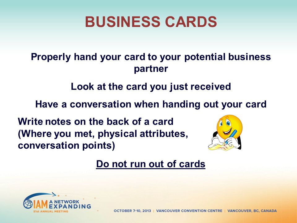 BUSINESS CARDS Properly hand your card to your potential business partner Look at the card you just received Have a conversation when handing out your card Write notes on the back of a card (Where you met, physical attributes, conversation points) Do not run out of cards