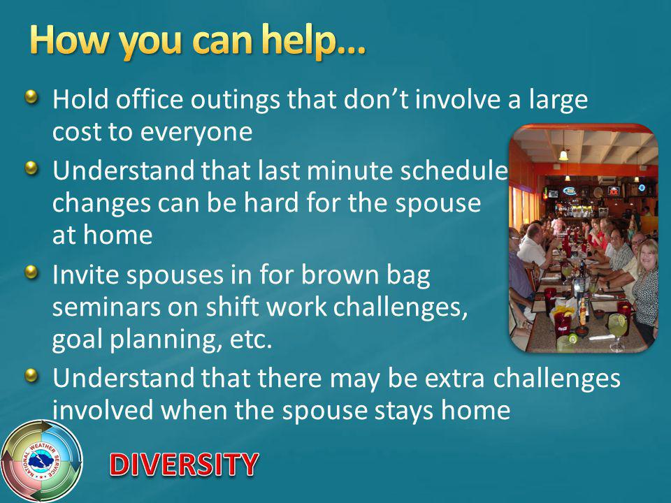 Hold office outings that dont involve a large cost to everyone Understand that last minute schedule changes can be hard for the spouse at home Invite spouses in for brown bag seminars on shift work challenges, goal planning, etc.