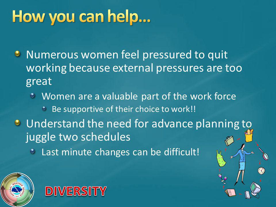 Numerous women feel pressured to quit working because external pressures are too great Women are a valuable part of the work force Be supportive of their choice to work!.