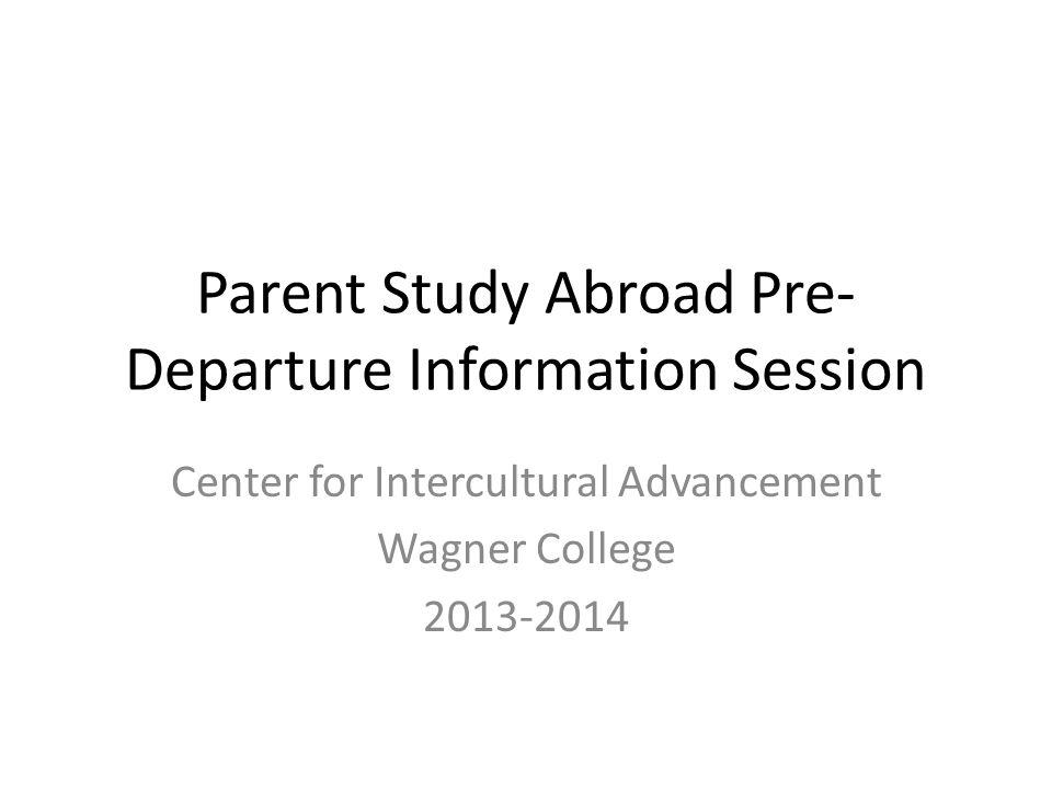 Parent Study Abroad Pre- Departure Information Session Center for Intercultural Advancement Wagner College 2013-2014