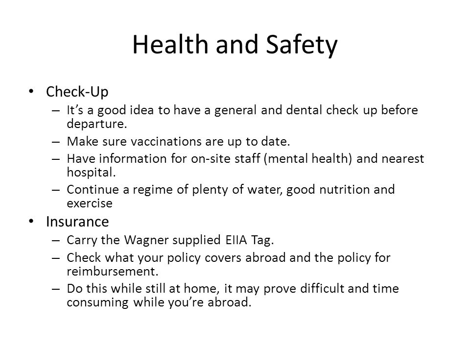 Health and Safety Check-Up – Its a good idea to have a general and dental check up before departure. – Make sure vaccinations are up to date. – Have i