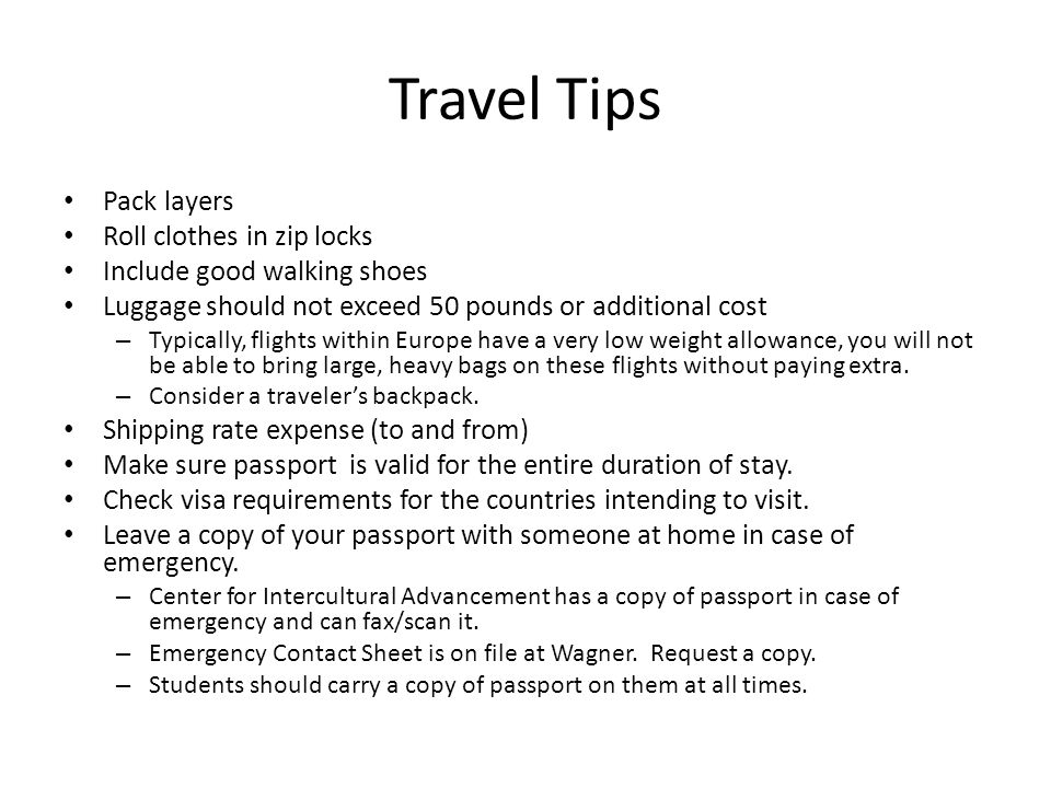Travel Tips Pack layers Roll clothes in zip locks Include good walking shoes Luggage should not exceed 50 pounds or additional cost – Typically, fligh