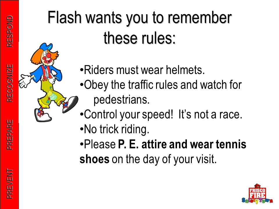 PREVENT PREPARE RECOGNIZE RESPOND Flash wants you to remember these rules: Riders must wear helmets.