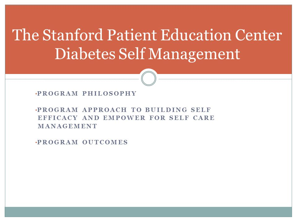 PROGRAM PHILOSOPHY PROGRAM APPROACH TO BUILDING SELF EFFICACY AND EMPOWER FOR SELF CARE MANAGEMENT PROGRAM OUTCOMES The Stanford Patient Education Cen