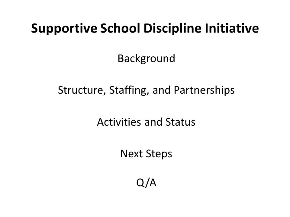 Supportive School Discipline Initiative Background Structure, Staffing, and Partnerships Activities and Status Next Steps Q/A