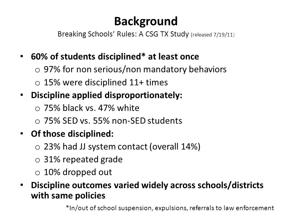 Background Breaking Schools Rules: A CSG TX Study (released 7/19/11) 60% of students disciplined* at least once o 97% for non serious/non mandatory behaviors o 15% were disciplined 11+ times Discipline applied disproportionately: o 75% black vs.