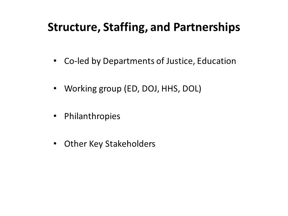 Structure, Staffing, and Partnerships Co-led by Departments of Justice, Education Working group (ED, DOJ, HHS, DOL) Philanthropies Other Key Stakehold