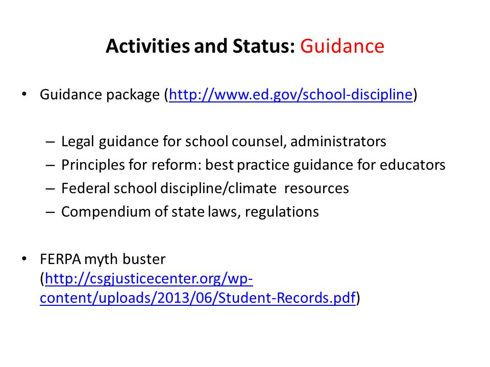 Activities and Status: Guidance Guidance package (http://www.ed.gov/school-discipline)http://www.ed.gov/school-discipline – Legal guidance for school counsel, administrators – Principles for reform: best practice guidance for educators – Federal school discipline/climate resources – Compendium of state laws, regulations FERPA myth buster (http://csgjusticecenter.org/wp- content/uploads/2013/06/Student-Records.pdf)http://csgjusticecenter.org/wp- content/uploads/2013/06/Student-Records.pdf