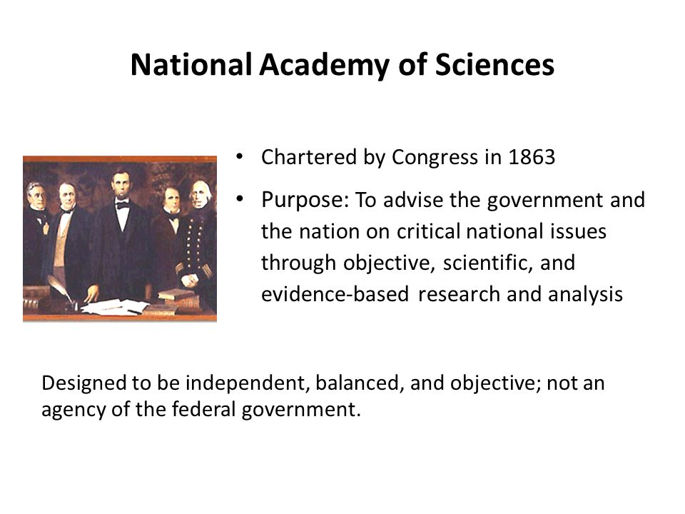 National Academy of Sciences Chartered by Congress in 1863 Purpose: To advise the government and the nation on critical national issues through objective, scientific, and evidence-based research and analysis Designed to be independent, balanced, and objective; not an agency of the federal government.