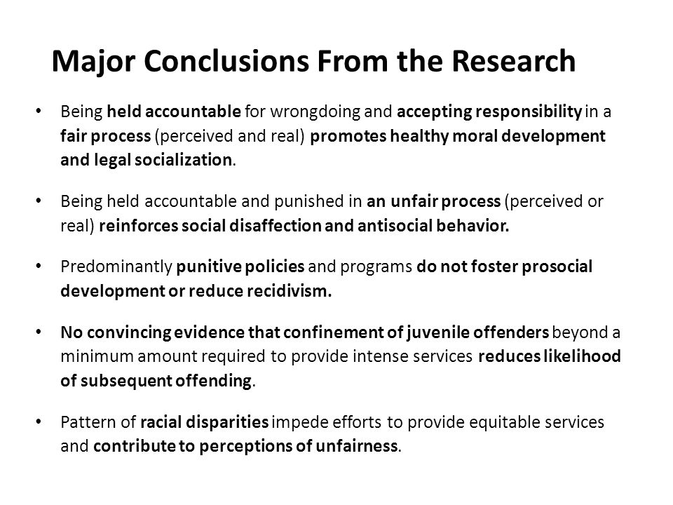 Major Conclusions From the Research Being held accountable for wrongdoing and accepting responsibility in a fair process (perceived and real) promotes healthy moral development and legal socialization.