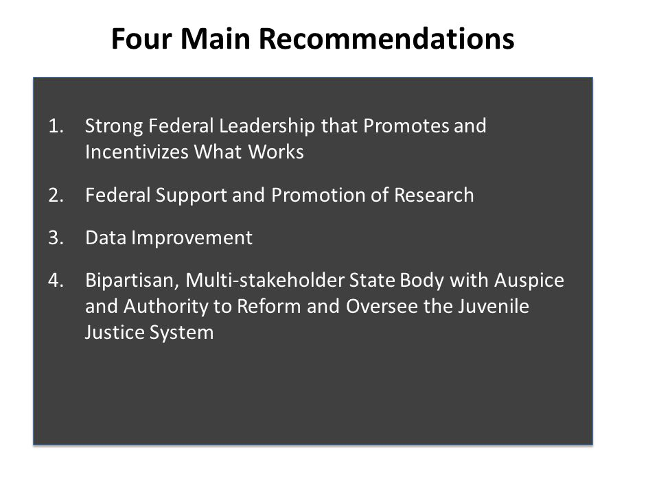 Four Main Recommendations 1.Strong Federal Leadership that Promotes and Incentivizes What Works 2.Federal Support and Promotion of Research 3.Data Improvement 4.Bipartisan, Multi-stakeholder State Body with Auspice and Authority to Reform and Oversee the Juvenile Justice System 1.Strong Federal Leadership that Promotes and Incentivizes What Works 2.Federal Support and Promotion of Research 3.Data Improvement 4.Bipartisan, Multi-stakeholder State Body with Auspice and Authority to Reform and Oversee the Juvenile Justice System