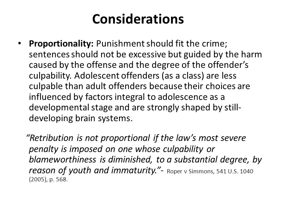 Considerations Proportionality: Punishment should fit the crime; sentences should not be excessive but guided by the harm caused by the offense and the degree of the offenders culpability.