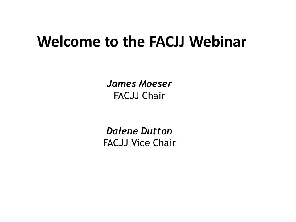 Welcome to the FACJJ Webinar James Moeser FACJJ Chair Dalene Dutton FACJJ Vice Chair