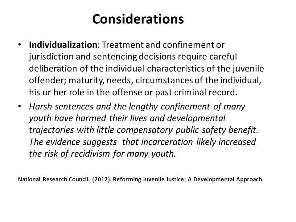 Considerations Individualization: Treatment and confinement or jurisdiction and sentencing decisions require careful deliberation of the individual characteristics of the juvenile offender; maturity, needs, circumstances of the individual, his or her role in the offense or past criminal record.