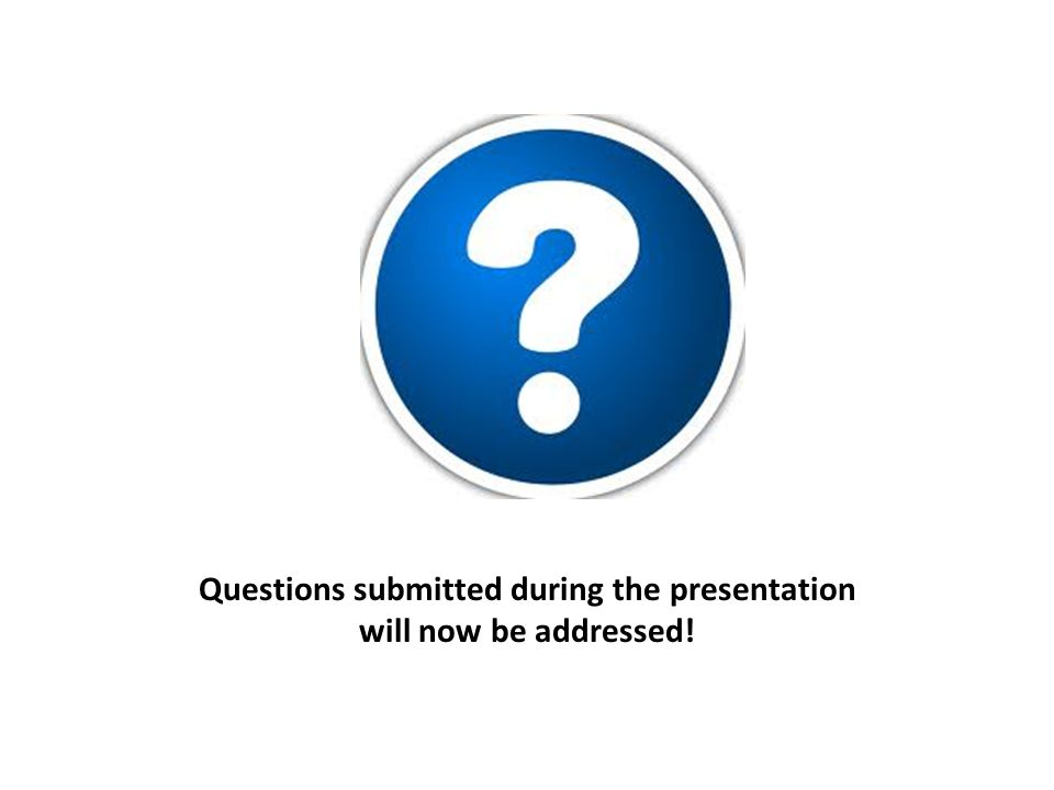 Questions submitted during the presentation will now be addressed!