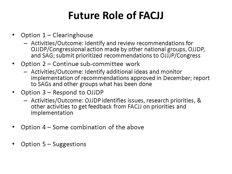 Future Role of FACJJ Option 1 – Clearinghouse – Activities/Outcome: Identify and review recommendations for OJJDP/Congressional action made by other national groups, OJJDP, and SAG; submit prioritized recommendations to OJJJP/Congress Option 2 – Continue sub-committee work – Activities/Outcome: Identify additional ideas and monitor implementation of recommendations approved in December; report to SAGs and other groups what has been done Option 3 – Respond to OJJDP – Activities/Outcome: OJJDP identifies issues, research priorities, & other activities to get feedback from FACJJ on priorities and implementation Option 4 – Some combination of the above Option 5 – Suggestions