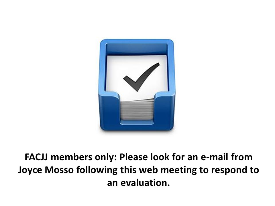FACJJ members only: Please look for an e-mail from Joyce Mosso following this web meeting to respond to an evaluation.