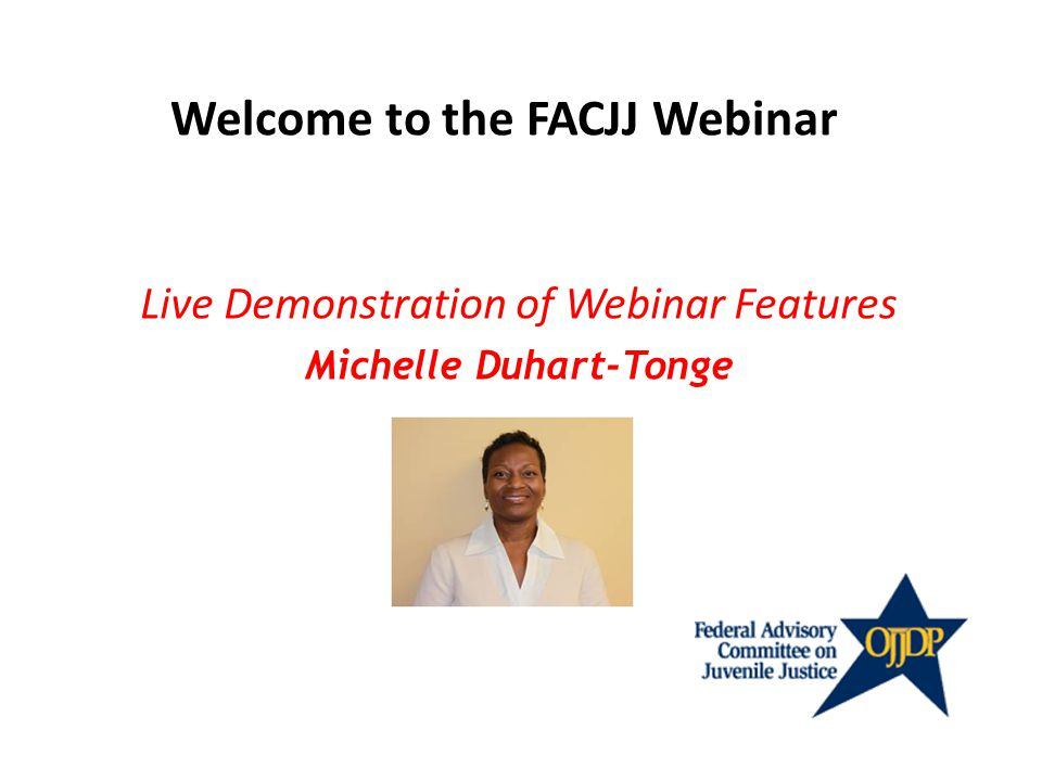 Live Demonstration of Webinar Features Michelle Duhart-Tonge Welcome to the FACJJ Webinar