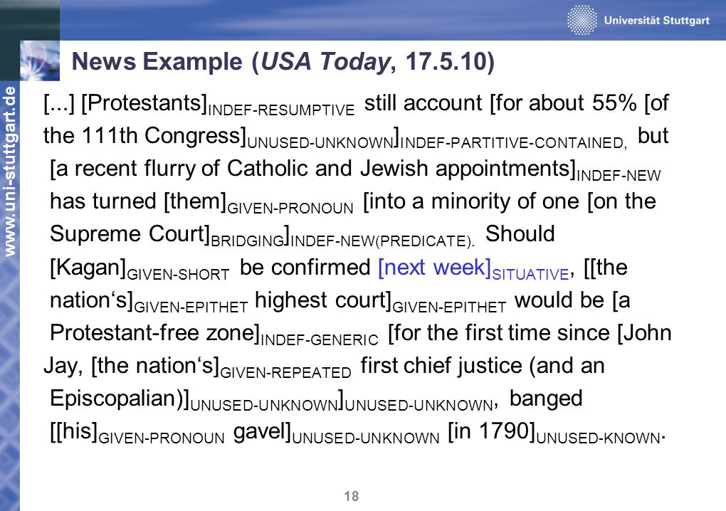 www.uni-stuttgart.de 18 News Example (USA Today, 17.5.10) [...] [Protestants] INDEF - RESUMPTIVE still account [for about 55% [of the 111th Congress] UNUSED - UNKNOWN ] INDEF - PARTITIVE - CONTAINED, but [a recent flurry of Catholic and Jewish appointments] INDEF - NEW has turned [them] GIVEN - PRONOUN [into a minority of one [on the Supreme Court] BRIDGING ] INDEF - NEW ( PREDICATE ).