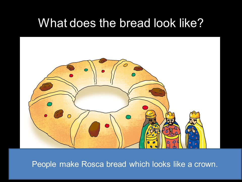 What does the bread look like? People make Rosca bread which looks like a crown.
