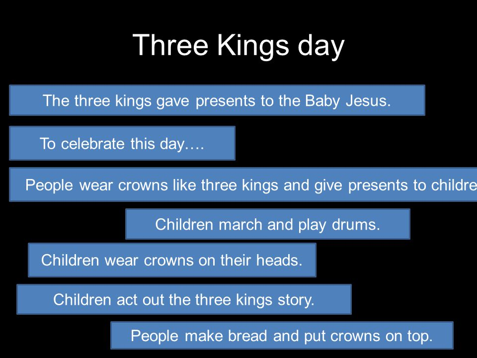 Three Kings day The three kings gave presents to the Baby Jesus. Children wear crowns on their heads. Children march and play drums. People wear crown