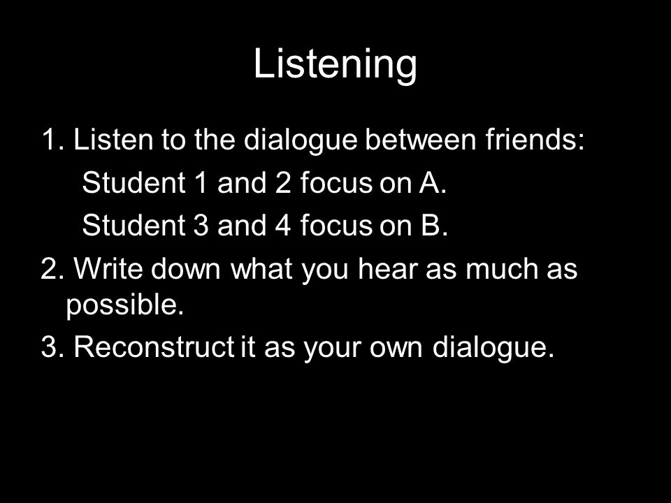 Listening 1. Listen to the dialogue between friends: Student 1 and 2 focus on A. Student 3 and 4 focus on B. 2. Write down what you hear as much as po