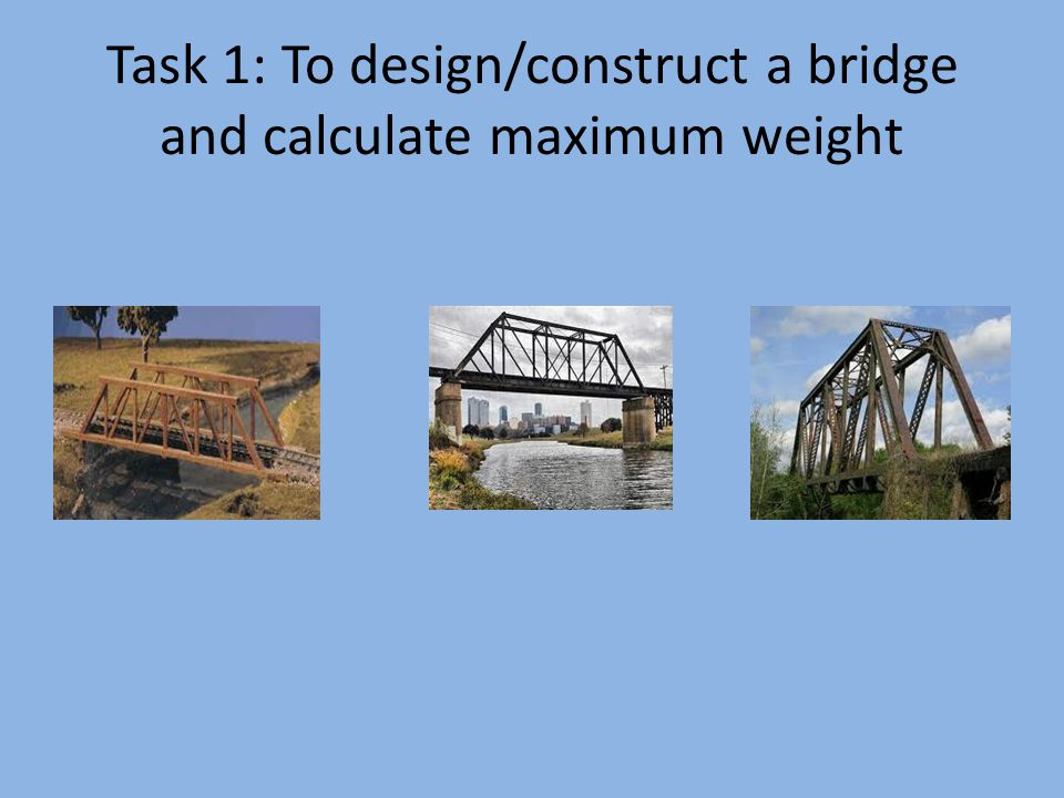 Task 1: To design/construct a bridge and calculate maximum weight