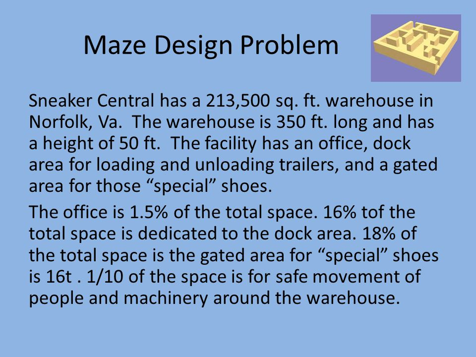 Maze Design Problem Sneaker Central has a 213,500 sq. ft. warehouse in Norfolk, Va. The warehouse is 350 ft. long and has a height of 50 ft. The facil