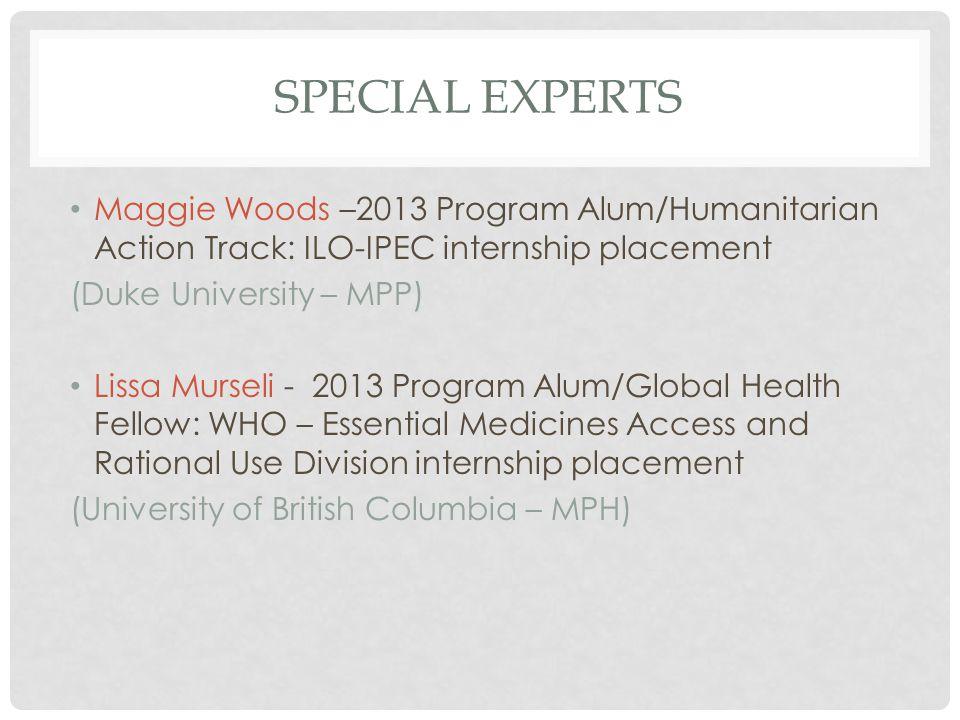 SPECIAL EXPERTS Maggie Woods –2013 Program Alum/Humanitarian Action Track: ILO-IPEC internship placement (Duke University – MPP) Lissa Murseli - 2013