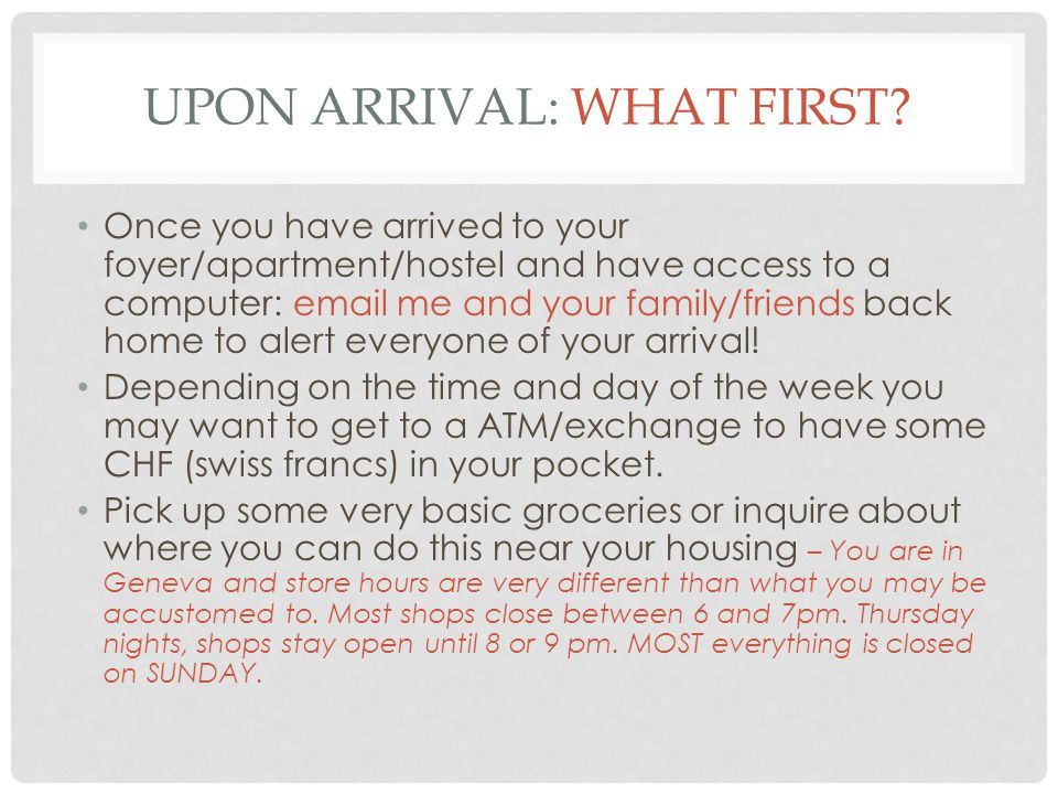 UPON ARRIVAL: WHAT FIRST? Once you have arrived to your foyer/apartment/hostel and have access to a computer: email me and your family/friends back ho