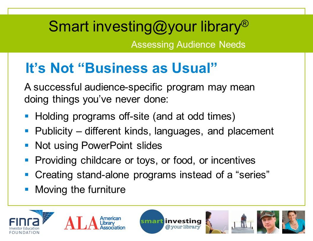 Smart investing@your library ® Assessing Audience Needs Its Not Business as Usual A successful audience-specific program may mean doing things youve n