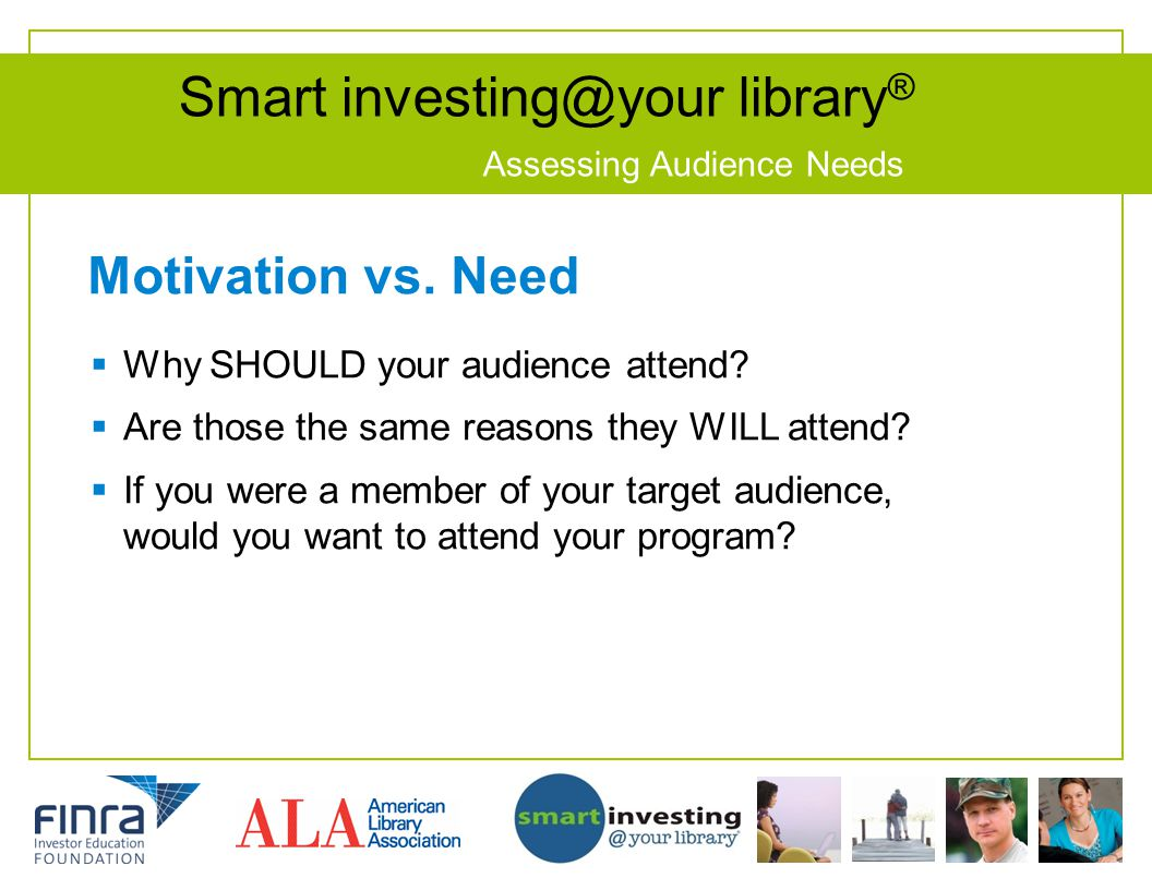 Smart investing@your library ® Assessing Audience Needs Motivation vs. Need Why SHOULD your audience attend? Are those the same reasons they WILL atte
