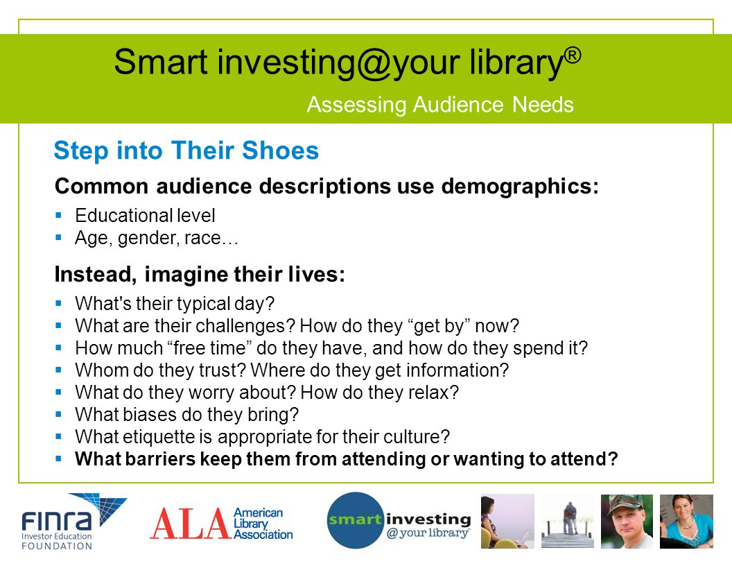 Smart investing@your library ® Assessing Audience Needs Step into Their Shoes Common audience descriptions use demographics: Educational level Age, gender, race… Instead, imagine their lives: What s their typical day.