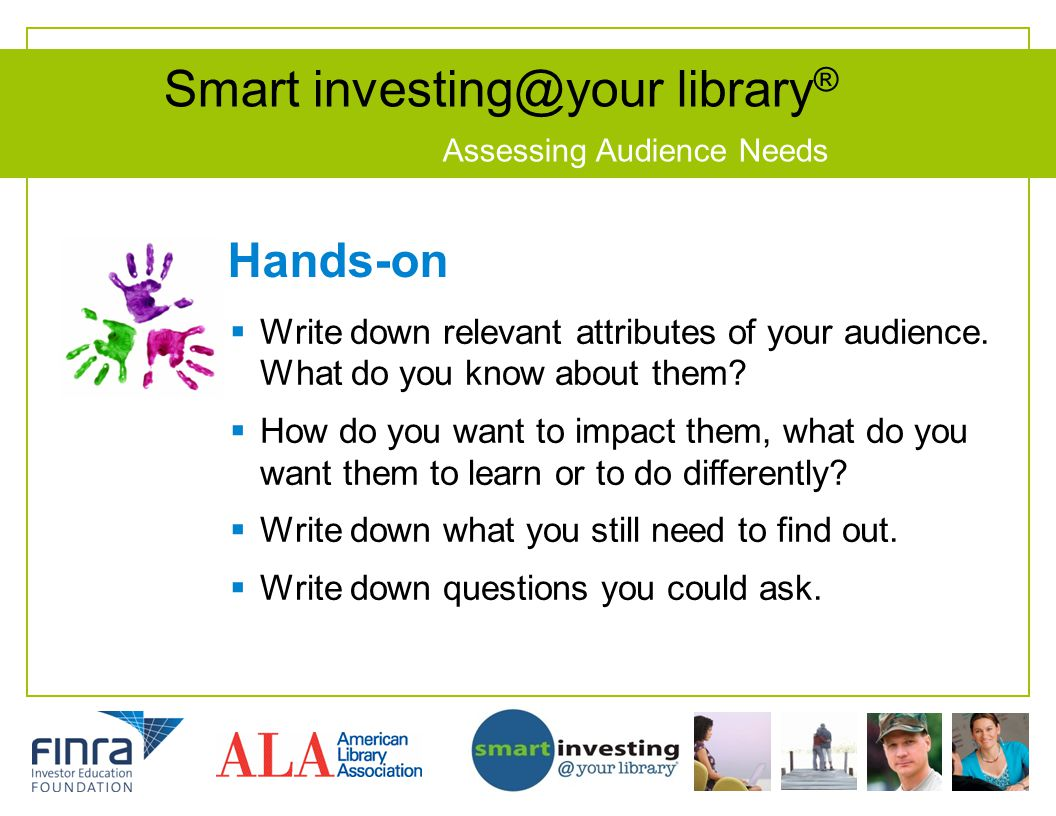 Smart investing@your library ® Assessing Audience Needs Hands-on Write down relevant attributes of your audience. What do you know about them? How do