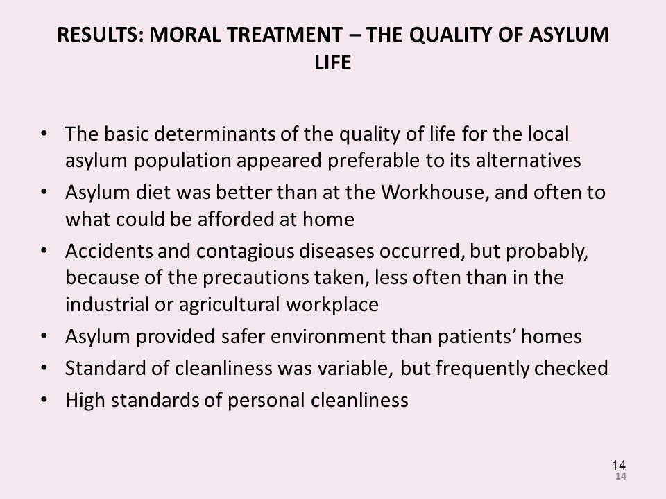 RESULTS: MORAL TREATMENT – THE QUALITY OF ASYLUM LIFE The basic determinants of the quality of life for the local asylum population appeared preferable to its alternatives Asylum diet was better than at the Workhouse, and often to what could be afforded at home Accidents and contagious diseases occurred, but probably, because of the precautions taken, less often than in the industrial or agricultural workplace Asylum provided safer environment than patients homes Standard of cleanliness was variable, but frequently checked High standards of personal cleanliness 14