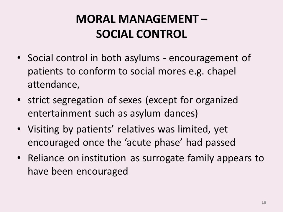 MORAL MANAGEMENT – SOCIAL CONTROL Social control in both asylums - encouragement of patients to conform to social mores e.g.