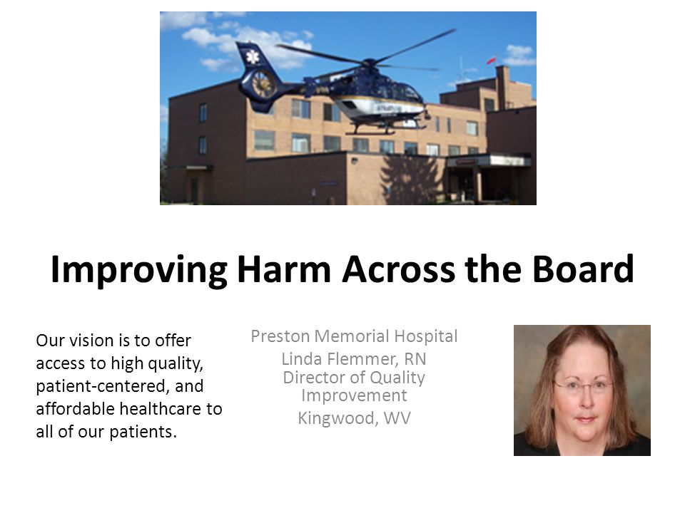 Improving Harm Across the Board Preston Memorial Hospital Linda Flemmer, RN Director of Quality Improvement Kingwood, WV Our vision is to offer access