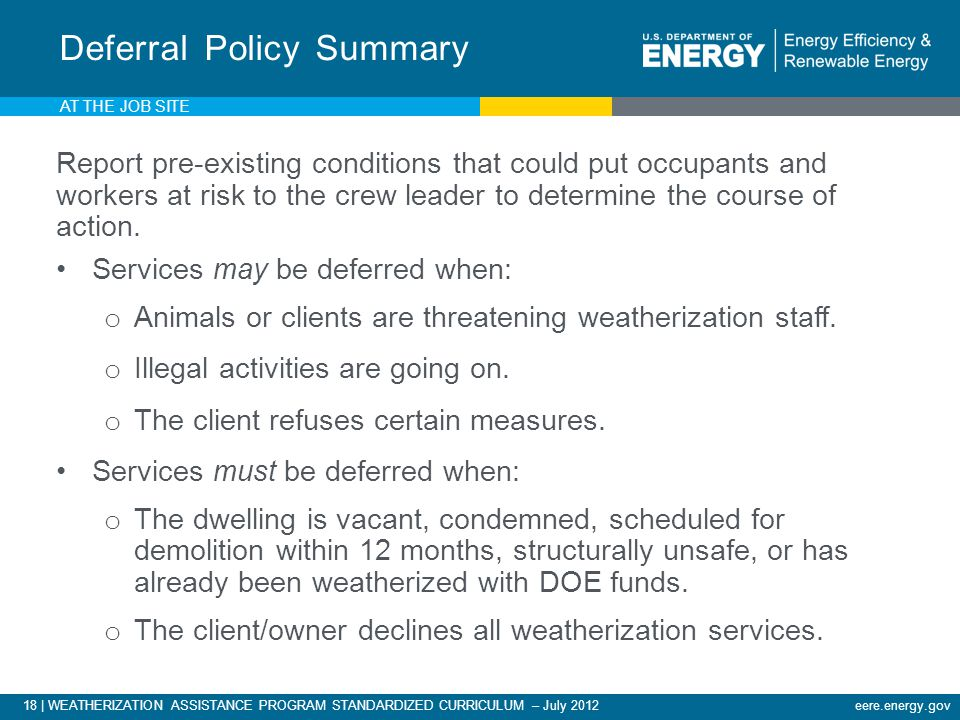 18 | WEATHERIZATION ASSISTANCE PROGRAM STANDARDIZED CURRICULUM – July 2012eere.energy.gov AT THE JOB SITE Report pre-existing conditions that could put occupants and workers at risk to the crew leader to determine the course of action.