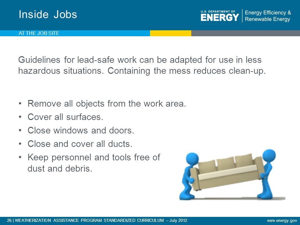 26 | WEATHERIZATION ASSISTANCE PROGRAM STANDARDIZED CURRICULUM – July 2012eere.energy.gov AT THE JOB SITE Inside Jobs Guidelines for lead-safe work can be adapted for use in less hazardous situations.