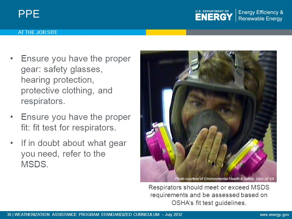 30 | WEATHERIZATION ASSISTANCE PROGRAM STANDARDIZED CURRICULUM – July 2012eere.energy.gov AT THE JOB SITE Ensure you have the proper gear: safety glasses, hearing protection, protective clothing, and respirators.
