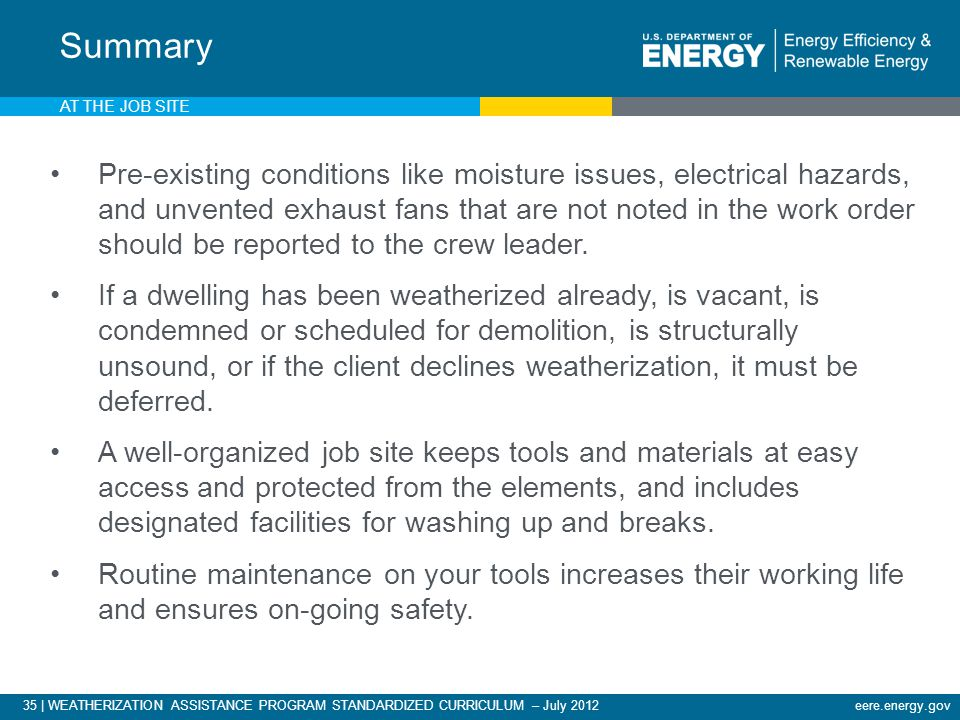 35 | WEATHERIZATION ASSISTANCE PROGRAM STANDARDIZED CURRICULUM – July 2012eere.energy.gov AT THE JOB SITE Pre-existing conditions like moisture issues, electrical hazards, and unvented exhaust fans that are not noted in the work order should be reported to the crew leader.
