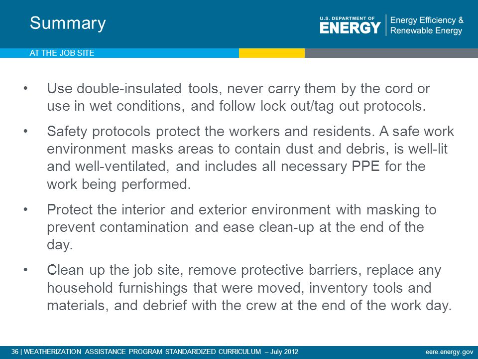 36 | WEATHERIZATION ASSISTANCE PROGRAM STANDARDIZED CURRICULUM – July 2012eere.energy.gov AT THE JOB SITE Use double-insulated tools, never carry them by the cord or use in wet conditions, and follow lock out/tag out protocols.