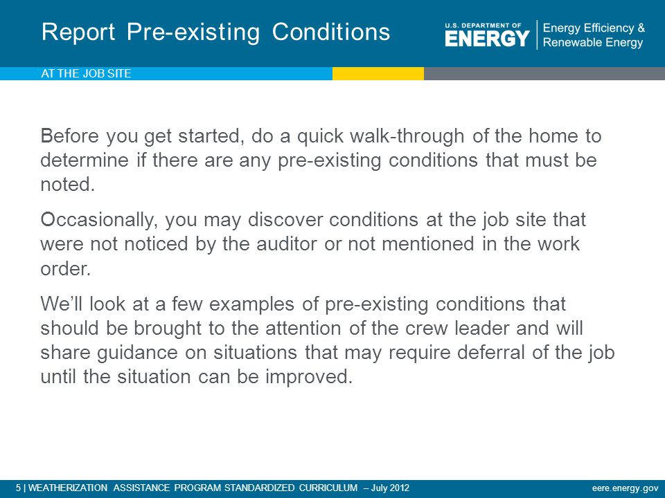 5 | WEATHERIZATION ASSISTANCE PROGRAM STANDARDIZED CURRICULUM – July 2012eere.energy.gov AT THE JOB SITE Before you get started, do a quick walk-through of the home to determine if there are any pre-existing conditions that must be noted.