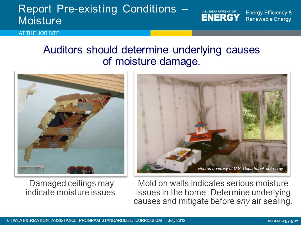 6 | WEATHERIZATION ASSISTANCE PROGRAM STANDARDIZED CURRICULUM – July 2012eere.energy.gov AT THE JOB SITE Report Pre-existing Conditions – Moisture Damaged ceilings may indicate moisture issues.