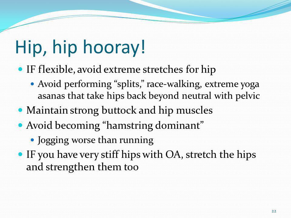 Hip, hip hooray! IF flexible, avoid extreme stretches for hip Avoid performing splits, race-walking, extreme yoga asanas that take hips back beyond ne