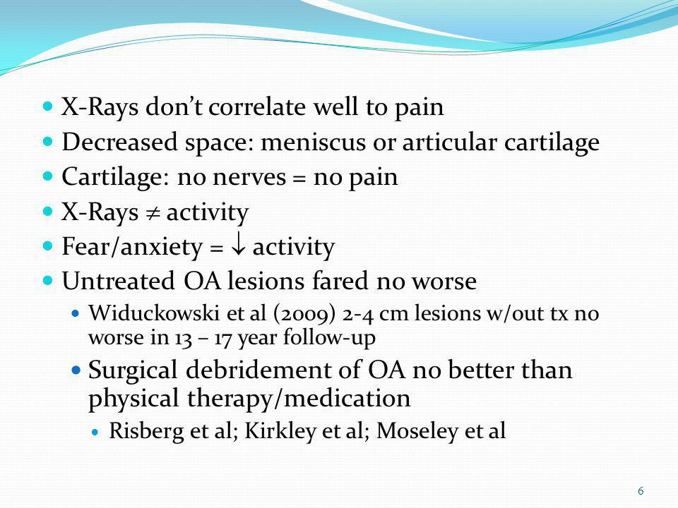 X-Rays dont correlate well to pain Decreased space: meniscus or articular cartilage Cartilage: no nerves = no pain X-Rays activity Fear/anxiety = acti